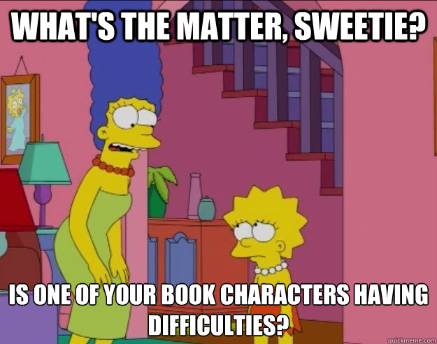 What's the matter, sweetie? Is one of your book characters having difficulties? - What's the matter, sweetie? Is one of your book characters having difficulties?  Marge Simpson