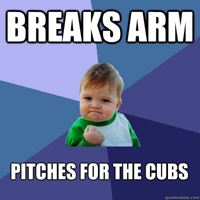 Breaks arm pitches for the cubs   - Breaks arm pitches for the cubs    Success Kid