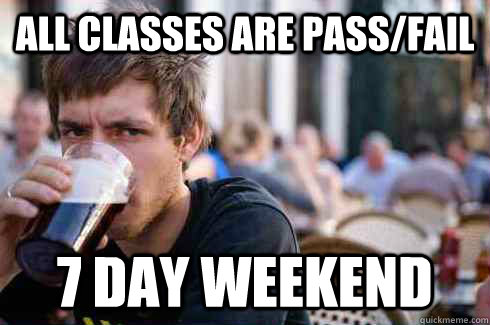 All classes are pass/fail 7 day weekend - All classes are pass/fail 7 day weekend  Lazy College Senior