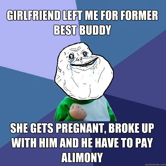 girlfriend left me for former best buddy she gets pregnant, broke up with him and he have to pay alimony - girlfriend left me for former best buddy she gets pregnant, broke up with him and he have to pay alimony  Forever Alone Success Kid
