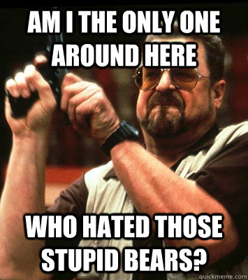 AM I THE ONLY ONE AROUND HERE  Who hated those stupid bears? - AM I THE ONLY ONE AROUND HERE  Who hated those stupid bears?  Misc