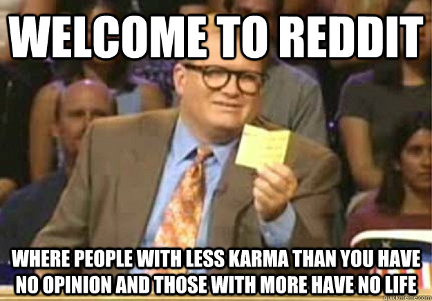 Welcome to Reddit Where people with less karma than you have no opinion and those with more have no life