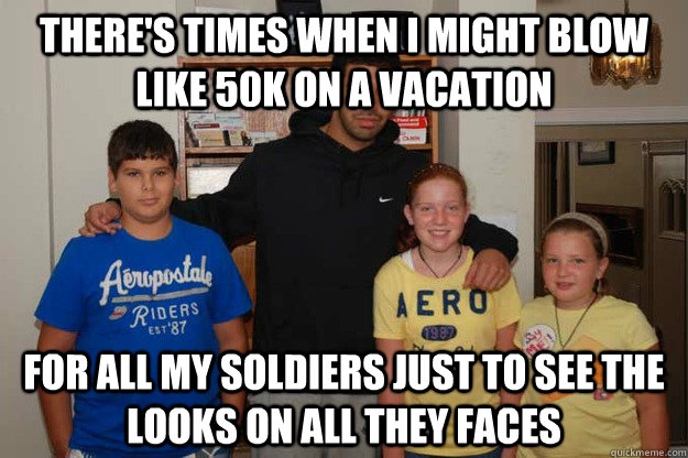 There's times when I might blow like 50k on a vacation For all my soldiers just to see the looks on all they faces  Drake Crew