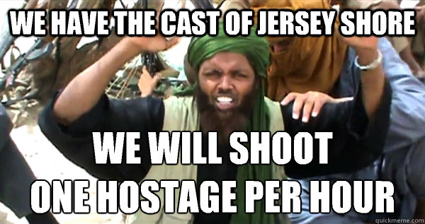We Have the cast of Jersey shore we will shoot one hostage per hour