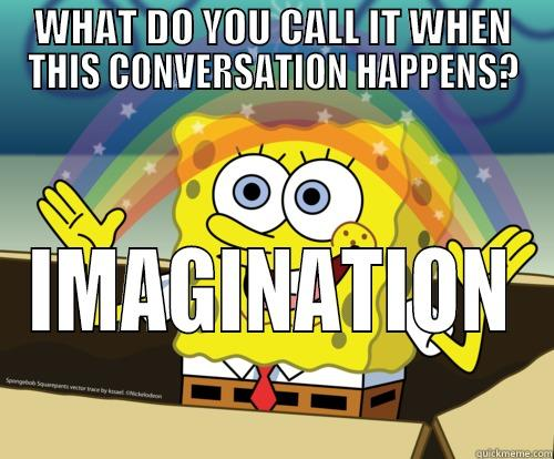 Conversation Imagination - WHAT DO YOU CALL IT WHEN THIS CONVERSATION HAPPENS? IMAGINATION Spongebob rainbow