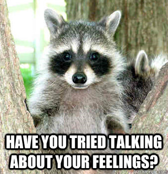 Have you tried talking about your feelings? -  Have you tried talking about your feelings?  Relationship Advice Raccoon