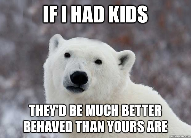 If I had kids They'd be much better behaved than yours are
