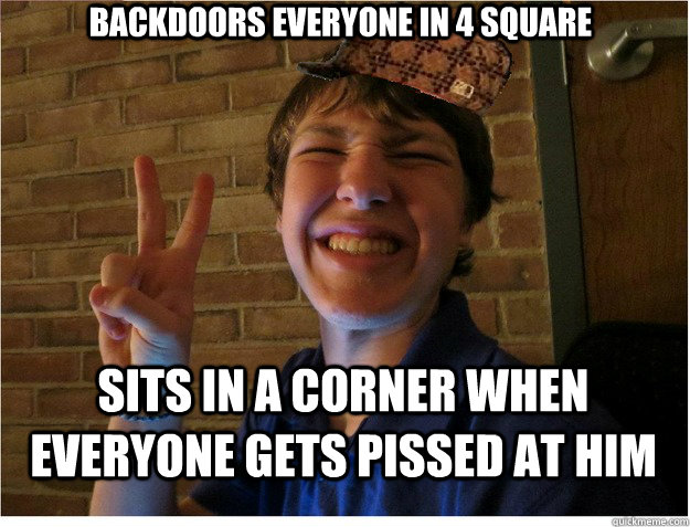 Backdoors everyone in 4 square Sits in a corner when everyone gets pissed at him