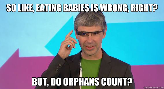 So like, eating babies is wrong, right? But, do orphans count? - So like, eating babies is wrong, right? But, do orphans count?  Dont Be Evil Larry Page