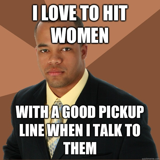 I love to hit women With a good pickup line when I talk to them - I love to hit women With a good pickup line when I talk to them  Successful Black Man