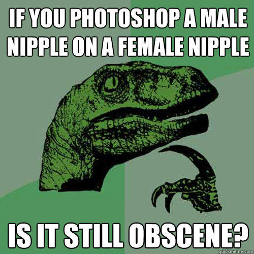 If you photoshop a male nipple on a female nipple Is it still obscene? - If you photoshop a male nipple on a female nipple Is it still obscene?  Philosoraptor