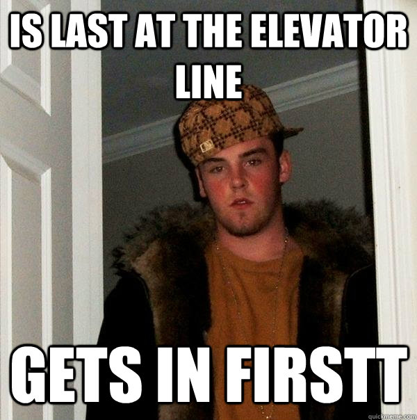 is last at the elevator line gets in firstt - is last at the elevator line gets in firstt  Scumbag Steve
