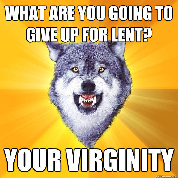 what are you going to give up for lent? your virginity - what are you going to give up for lent? your virginity  Courage Wolf