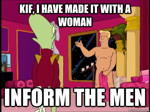 Kif, I have made it with a woman Inform the men  Zapp Brannigan