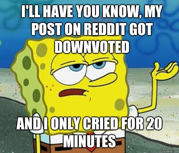 I'll have you know, My pOst on reddit got downvoted And I only cried for 20 minutes - I'll have you know, My pOst on reddit got downvoted And I only cried for 20 minutes  How tough am I
