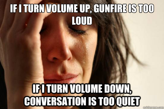 if I turn volume up, gunfire is too loud if I turn volume down, conversation is too quiet - if I turn volume up, gunfire is too loud if I turn volume down, conversation is too quiet  First World Problems