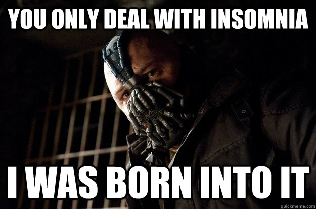 you only deal with insomnia I was born into it - you only deal with insomnia I was born into it  Angry Bane