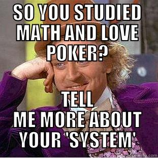 SO YOU STUDIED MATH AND LOVE POKER? TELL ME MORE ABOUT YOUR 'SYSTEM' Condescending Wonka