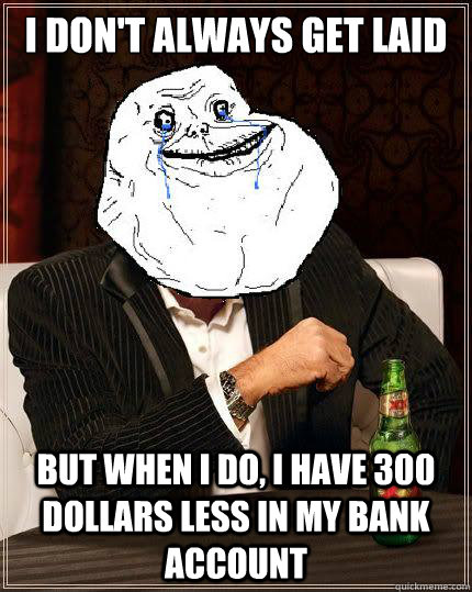I Don't always get laid but when i do, I have 300 dollars less in my bank account - I Don't always get laid but when i do, I have 300 dollars less in my bank account  Most Forever Alone In The World