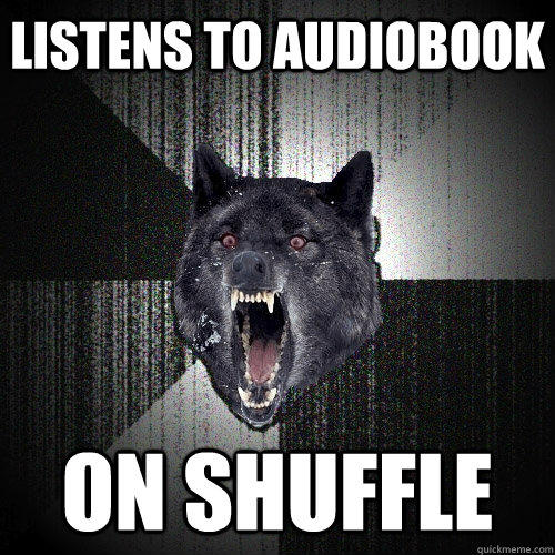 Listens to audiobook on shuffle  Insanity Wolf