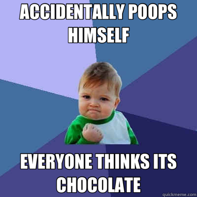 ACCIDENTALLY POOPS HIMSELF EVERYONE THINKS ITS CHOCOLATE - ACCIDENTALLY POOPS HIMSELF EVERYONE THINKS ITS CHOCOLATE  Success Kid