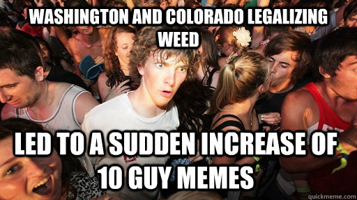 Washington and Colorado legalizing weed led to a sudden increase of 10 guy memes - Washington and Colorado legalizing weed led to a sudden increase of 10 guy memes  Sudden Clarity Clarence