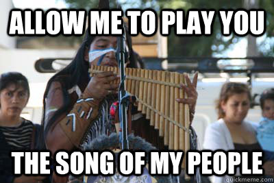 02191d42e7177aa3b127e59c933a8a6fe42b6d7f320c518d8cfa62ec20f98251 allow me to play you the song of my people pan flute man quickmeme,Flute Meme Song