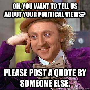 Oh, you want to tell us about your political views? Please post a quote by someone else.  Condescending Wonka