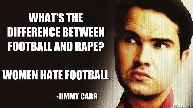 What's the difference between football and rape?  Women hate football -JImmy Carr