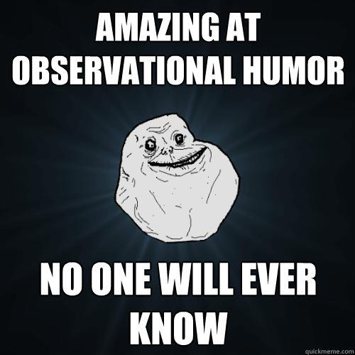 Amazing at observational humor No one will ever know - Amazing at observational humor No one will ever know  Forever Alone