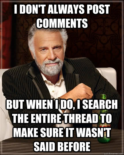 I don't always post comments but when i do, I search the entire thread to make sure it wasn't said before - I don't always post comments but when i do, I search the entire thread to make sure it wasn't said before  The Most Interesting Man In The World