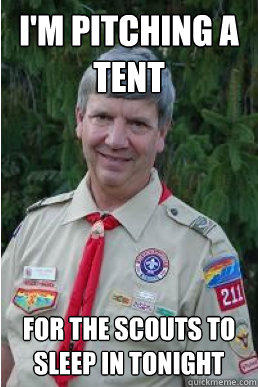 I'm pitching a tent for the scouts to sleep in tonight  - I'm pitching a tent for the scouts to sleep in tonight   Harmless Scout Leader