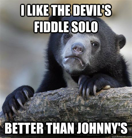 I like the devil's fiddle solo better than Johnny's - I like the devil's fiddle solo better than Johnny's  Confession Bear