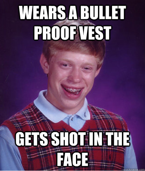 Wears a bullet proof vest gets shot in the face - Wears a bullet proof vest gets shot in the face  Bad Luck Brian