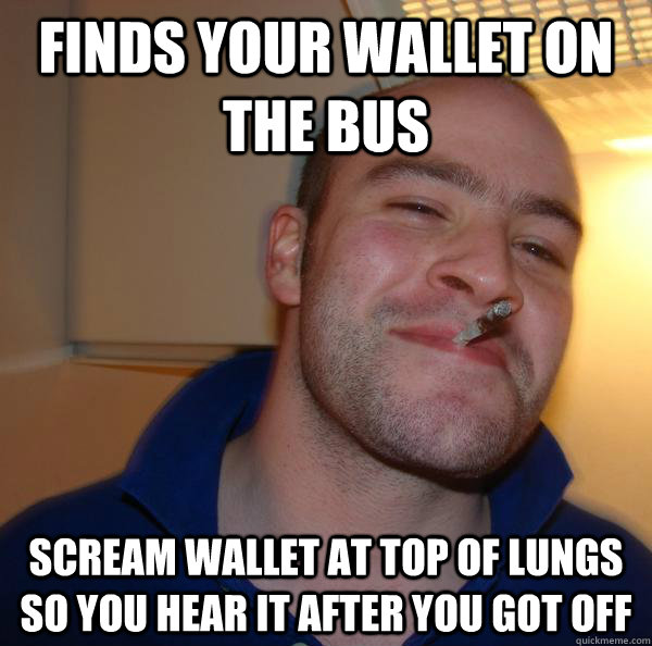 Finds your wallet on the bus Scream wallet at top of lungs so you hear it after you got off - Finds your wallet on the bus Scream wallet at top of lungs so you hear it after you got off  Misc