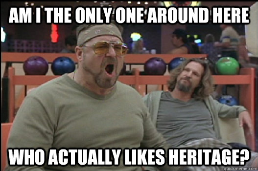 Am I the only one around here Who actually likes heritage? - Am I the only one around here Who actually likes heritage?  Angry Walter