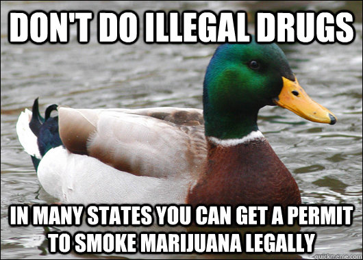 Don't do illegal drugs In many states you can get a permit to smoke marijuana legally - Don't do illegal drugs In many states you can get a permit to smoke marijuana legally  Actual Advice Mallard