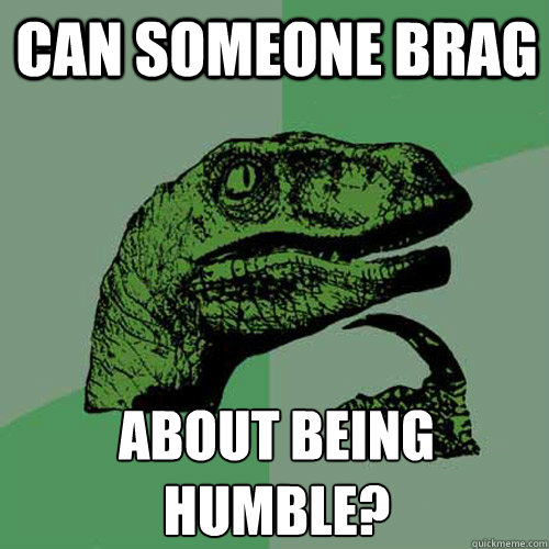 Can someone brag about being humble? - Can someone brag about being humble?  Philosoraptor