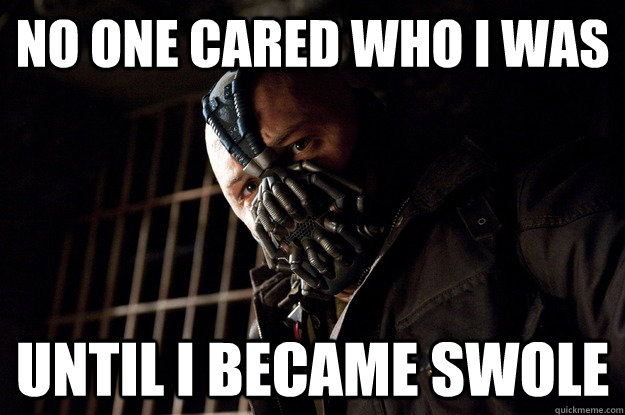 No one cared who i was until I became swole - No one cared who i was until I became swole  Angry Bane