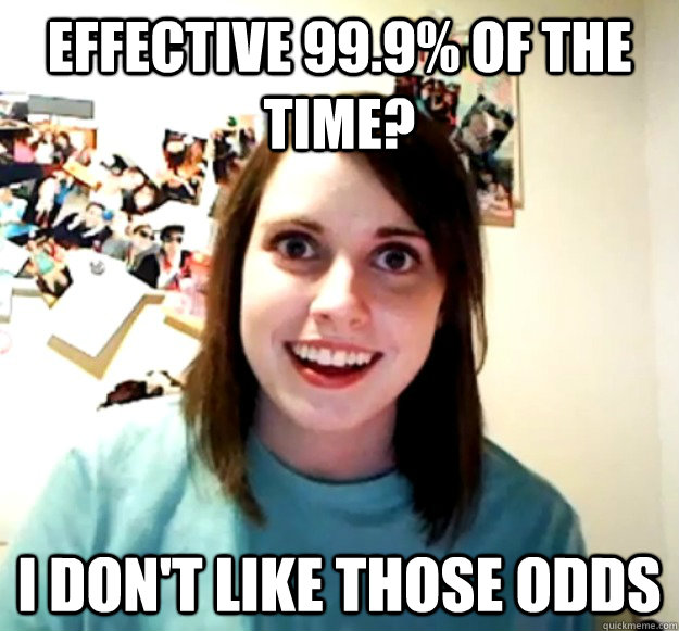 Effective 99.9% of the time? I don't like those odds - Effective 99.9% of the time? I don't like those odds  Overly Attached Girlfriend