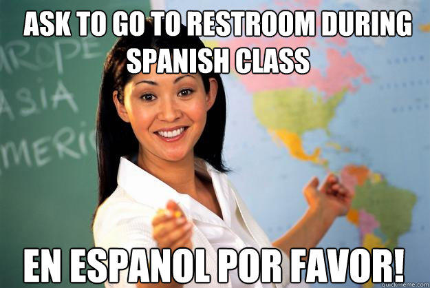 Ask to go to restroom during Spanish class En espanol por favor! - Ask to go to restroom during Spanish class En espanol por favor!  Unhelpful High School Teacher