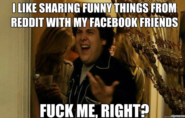 I like sharing funny things from reddit with my facebook friends fuck me, right? - I like sharing funny things from reddit with my facebook friends fuck me, right?  fuck me right