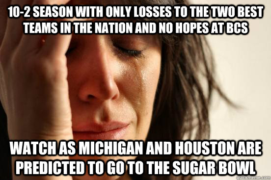 10-2 Season with Only Losses to the two best teams in the nation and no hopes at Bcs watch as Michigan and Houston are predicted to go to the sugar bowl  - 10-2 Season with Only Losses to the two best teams in the nation and no hopes at Bcs watch as Michigan and Houston are predicted to go to the sugar bowl   First World Problems