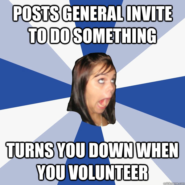 posts general invite to do something Turns you down when you volunteer - posts general invite to do something Turns you down when you volunteer  Annoying Facebook Girl