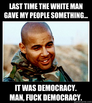Last time the white man gave my people something... It was democracy. Man, fuck democracy.