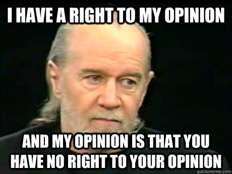 I have a right to my opinion And my opinion is that you have no right to your opinion - I have a right to my opinion And my opinion is that you have no right to your opinion  George Carlin