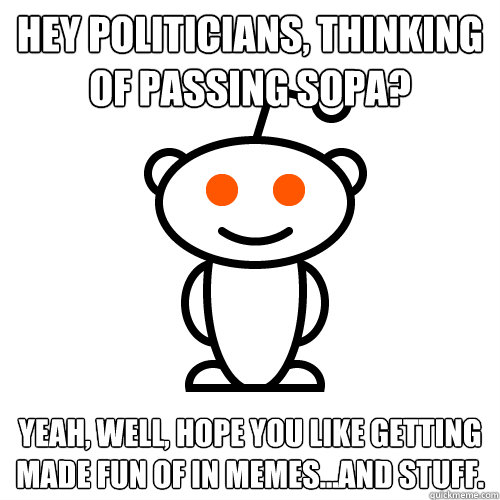 Hey politicians, thinking of passing SOPA?  Yeah, well, hope you like getting made fun of in memes...and stuff.  - Hey politicians, thinking of passing SOPA?  Yeah, well, hope you like getting made fun of in memes...and stuff.   Redditor
