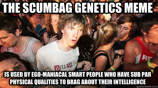 022823ad54fd4482c120917f9c4c109531a5278cf87f2832618d827de6449631 the scumbag genetics meme is used by ego maniacal smart people who,Genetics Meme