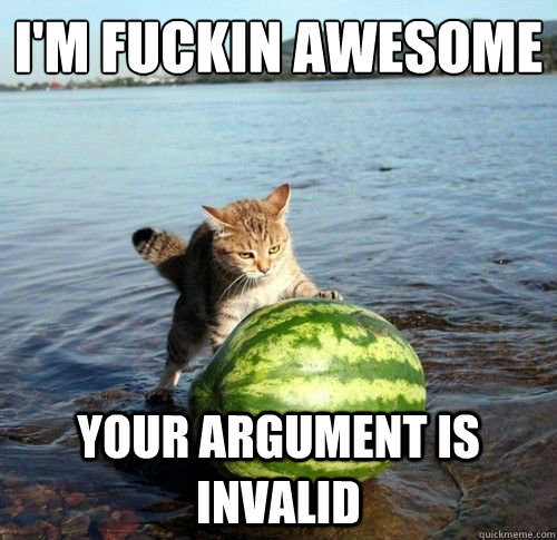 I'm fuckin awesome Your argument is invalid - I'm fuckin awesome Your argument is invalid  Watermelon cat