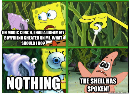 Oh Magic Conch, I had a dream my boyfriend cheated on me. What should I do?  NOTHING The SHELL HAS SPOKEN!